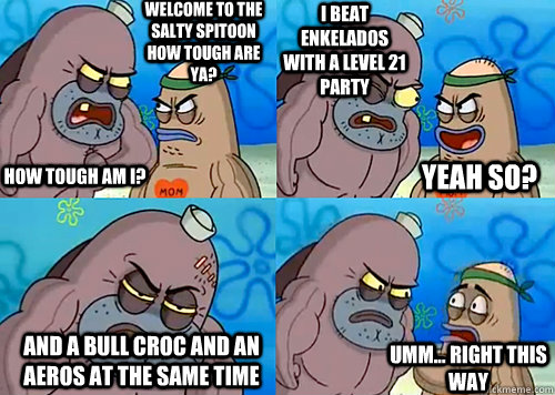Welcome to the Salty Spitoon how tough are ya? HOW TOUGH AM I? I beat enkelados with a level 21 party and a bull croc and an aeros at the same time Umm... Right this way Yeah so? - Welcome to the Salty Spitoon how tough are ya? HOW TOUGH AM I? I beat enkelados with a level 21 party and a bull croc and an aeros at the same time Umm... Right this way Yeah so?  Salty Spitoon How Tough Are Ya