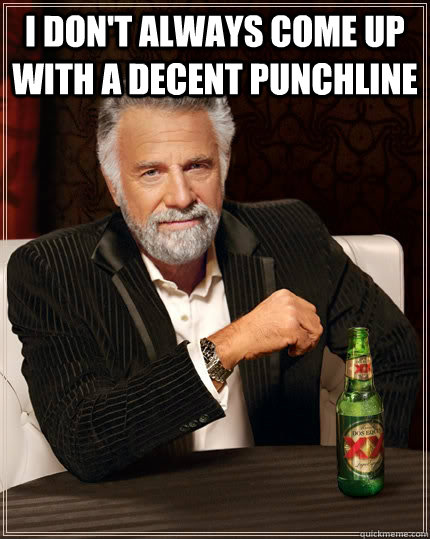 I don't always come up with a decent punchline  - I don't always come up with a decent punchline   The Most Interesting Man In The World