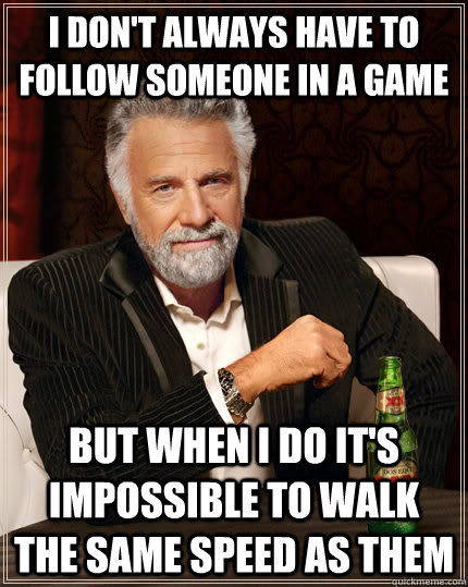 I don't always have to follow someone in a game but when I do it's impossible to walk the same speed as them - I don't always have to follow someone in a game but when I do it's impossible to walk the same speed as them  The Most Interesting Man In The World