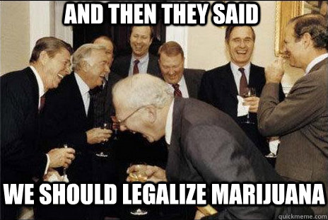 And then they said we should legalize marijuana
