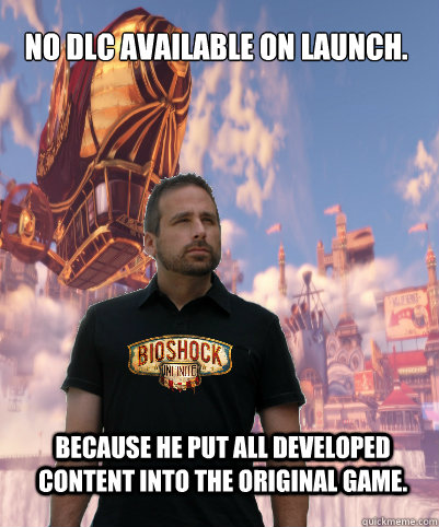 No DLC Available on launch. Because he put all developed content into the original game. - No DLC Available on launch. Because he put all developed content into the original game.  Good Guy Ken Levine