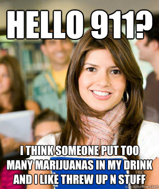 Hello 911? i think someone put too many marijuanas in my drink and i like threw up n stuff - Hello 911? i think someone put too many marijuanas in my drink and i like threw up n stuff  Sheltered College Freshman