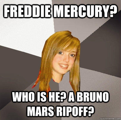 Freddie Mercury? Who is he? A Bruno Mars ripoff?