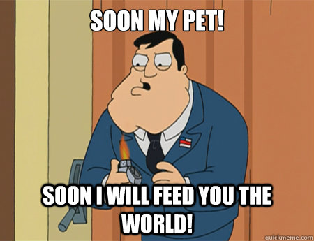 Soon my pet! Soon I will feed you the world!  American Dad