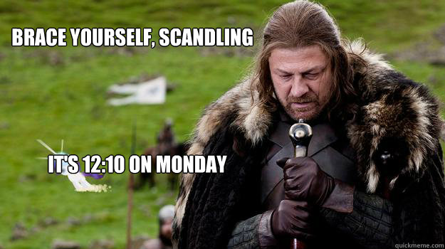 Brace yourself, Scandling It's 12:10 on Monday