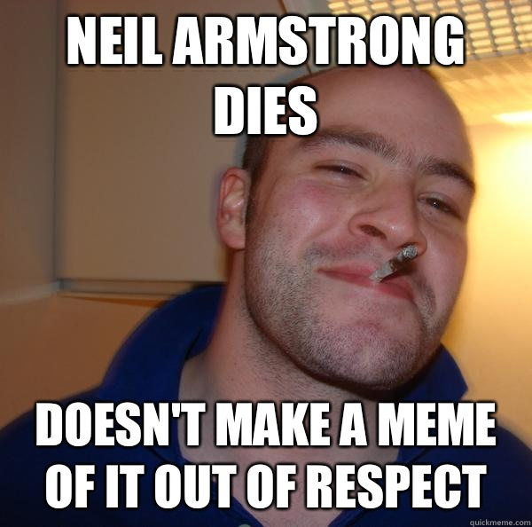 Neil Armstrong dies Doesn't make a meme of it out of respect - Neil Armstrong dies Doesn't make a meme of it out of respect  Misc