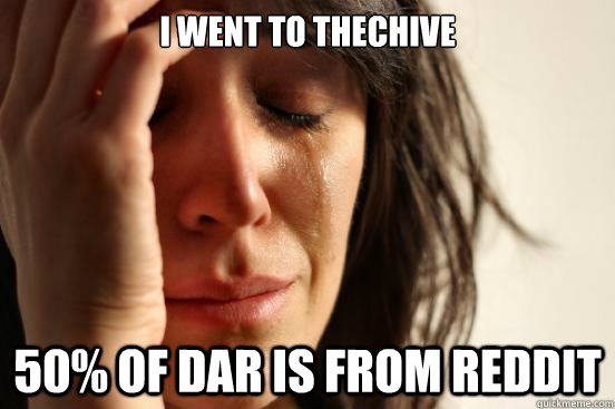 I went to TheChive 50% of DAR is from Reddit - I went to TheChive 50% of DAR is from Reddit  First World Problems