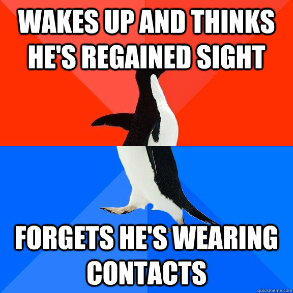 WAkes up and thinks he's regained sight forgets he's wearing contacts - WAkes up and thinks he's regained sight forgets he's wearing contacts  Socially Awesome Awkward Penguin