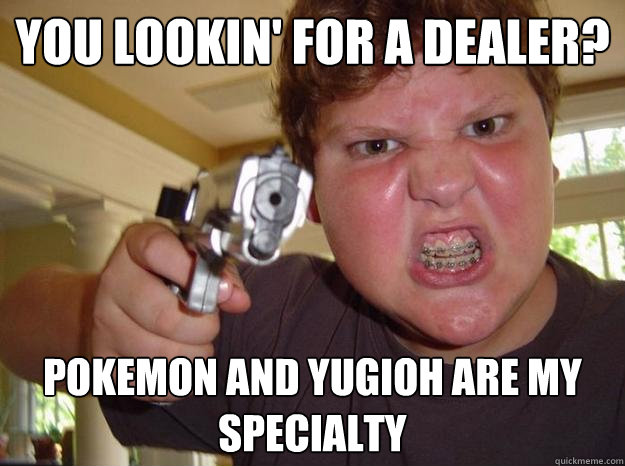 You lookin' for a dealer? Pokemon and yugioh are my specialty