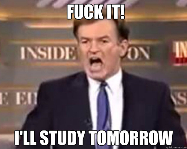 FUCK IT! I'll study tomorrow - FUCK IT! I'll study tomorrow  fuck it bill