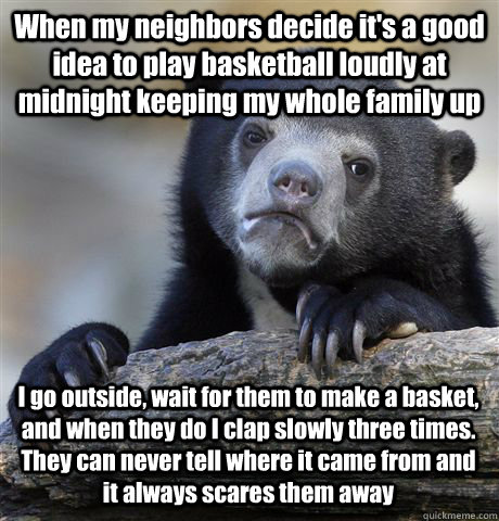 When my neighbors decide it's a good idea to play basketball loudly at midnight keeping my whole family up I go outside, wait for them to make a basket, and when they do I clap slowly three times. They can never tell where it came from and it always scare - When my neighbors decide it's a good idea to play basketball loudly at midnight keeping my whole family up I go outside, wait for them to make a basket, and when they do I clap slowly three times. They can never tell where it came from and it always scare  Confession Bear