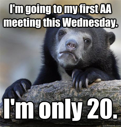 I'm going to my first AA meeting this Wednesday. I'm only 20. - I'm going to my first AA meeting this Wednesday. I'm only 20.  Confession Bear