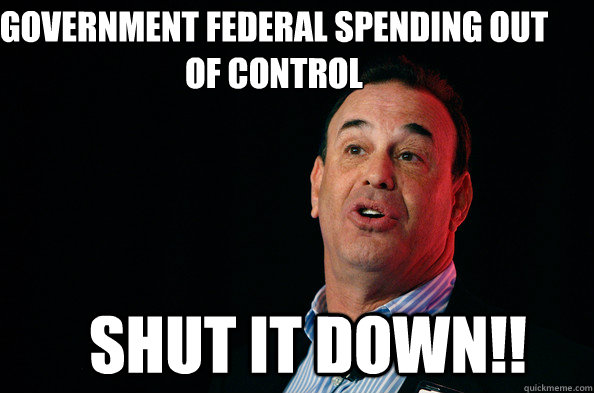 Government Federal Spending out of control Shut IT DOWN!!