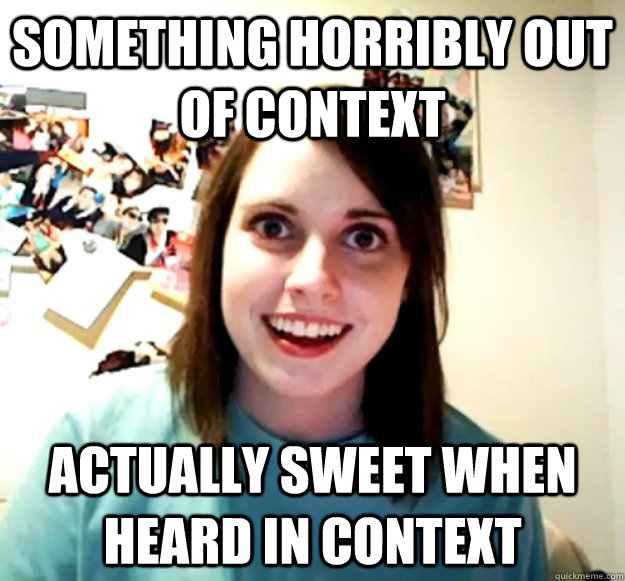 Something horribly out of context Actually sweet when heard in context - Something horribly out of context Actually sweet when heard in context  Overly Attached Girlfriend