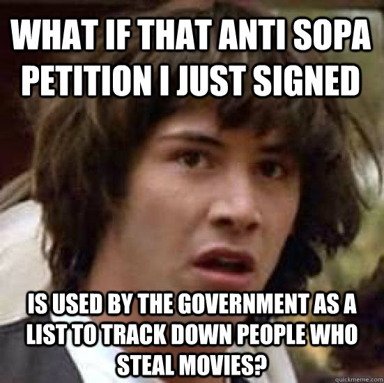 What if that Anti SOPA petition I just signed is used by the government as a list to track down people who steal movies? - What if that Anti SOPA petition I just signed is used by the government as a list to track down people who steal movies?  conspiracy keanu