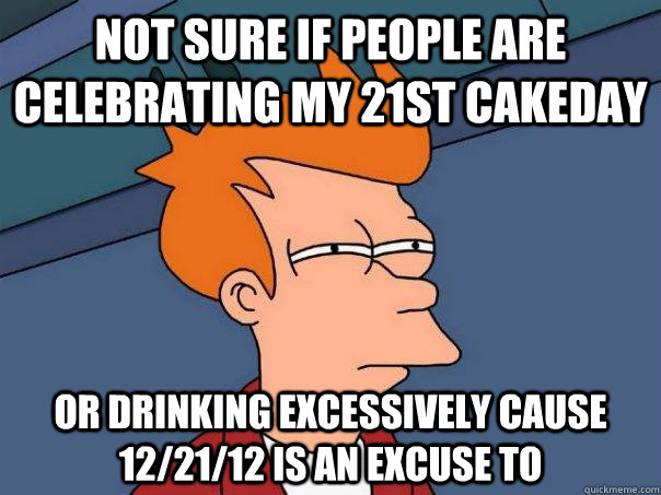 Not sure if people are celebrating my 21st cakeday or drinking excessively cause 12/21/12 is an excuse to - Not sure if people are celebrating my 21st cakeday or drinking excessively cause 12/21/12 is an excuse to  Futurama Fry