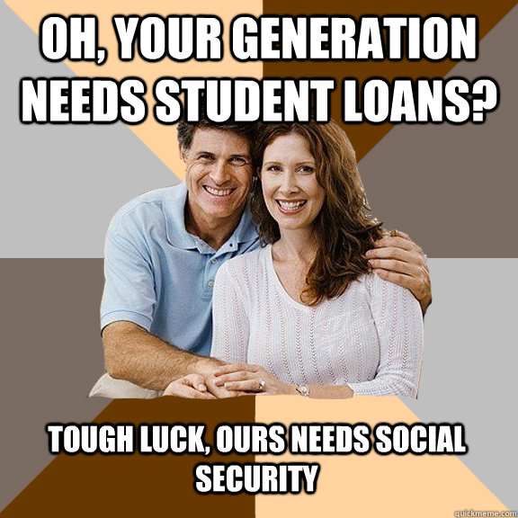 Oh, your generation needs student loans? Tough luck, ours needs social security - Oh, your generation needs student loans? Tough luck, ours needs social security  Scumbag Parents