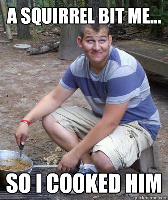 A squirrel bit me... So I cooked him