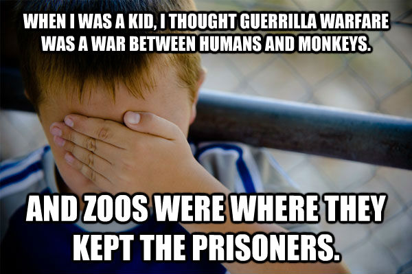 WHEN I WAS A KID, I THOUGHT GUERRILLA WARFARE WAS A WAR BETWEEN HUMANS AND MONKEYS. AND ZOOS WERE WHERE THEY KEPT THE PRISONERS. - WHEN I WAS A KID, I THOUGHT GUERRILLA WARFARE WAS A WAR BETWEEN HUMANS AND MONKEYS. AND ZOOS WERE WHERE THEY KEPT THE PRISONERS.  Confession kid