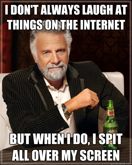 I don't always laugh at things on the internet but when I do, I spit all over my screen - I don't always laugh at things on the internet but when I do, I spit all over my screen  The Most Interesting Man In The World