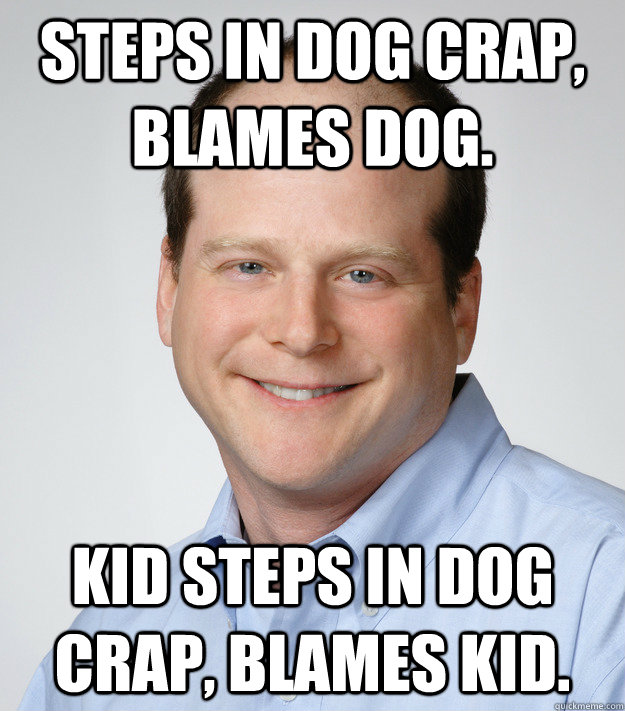 Steps in dog crap, blames dog. Kid steps in dog crap, blames kid.