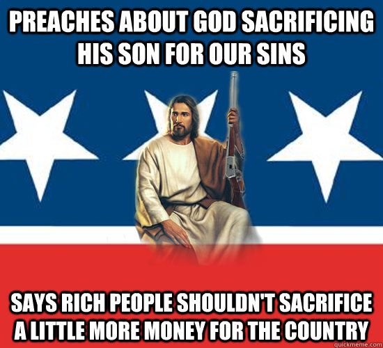 Preaches about God Sacrificing His Son For Our Sins Says Rich People Shouldn't Sacrifice A Little More Money For The Country  Republican Jesus