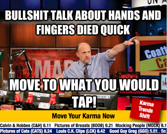 bullshit talk about hands and fingers died quick move to what you would tap! - bullshit talk about hands and fingers died quick move to what you would tap!  Mad Karma with Jim Cramer