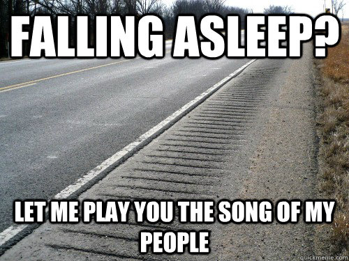 Falling asleep? Let me play you the song of my people - Falling asleep? Let me play you the song of my people  Good Guy Rumble Strips