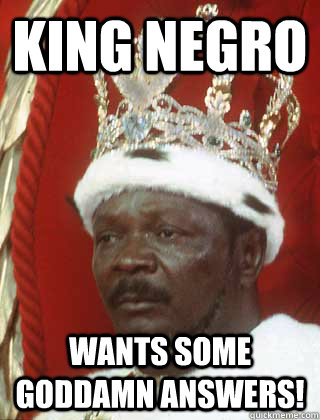 f96c1a5906e906bc87cd3a418db8d1bac3341781c464009e4511a74f0b0d17fb king negro wants some goddamn answers! king nigger quickmeme