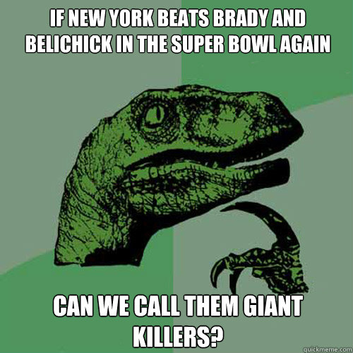 If new york beats brady and belichick in the super bowl again can we call them giant killers? - If new york beats brady and belichick in the super bowl again can we call them giant killers?  Philosoraptor