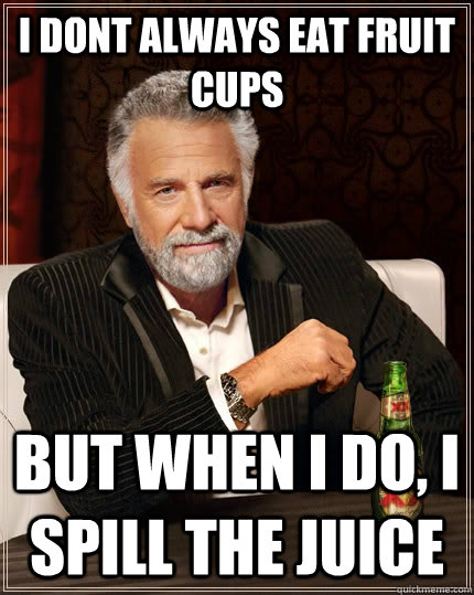 i dont always eat fruit cups but when I do, i spill the juice - i dont always eat fruit cups but when I do, i spill the juice  The Most Interesting Man In The World