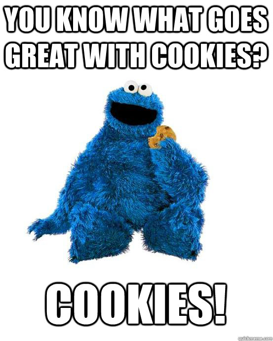 You know what goes great with Cookies? COOKIES! - You know what goes great with Cookies? COOKIES!  Cookie Monster Wisdom