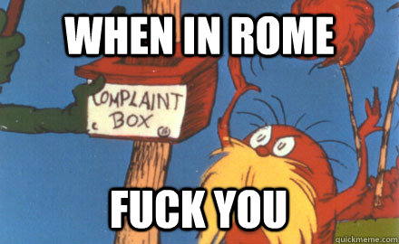 when in rome fuck you  Lorax