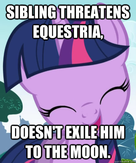 Sibling threatens Equestria, Doesn't exile him to the moon.  Good Gal Twilight