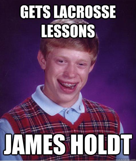 gets lacrosse lessons James Holdt - gets lacrosse lessons James Holdt  Bad Luck Brian