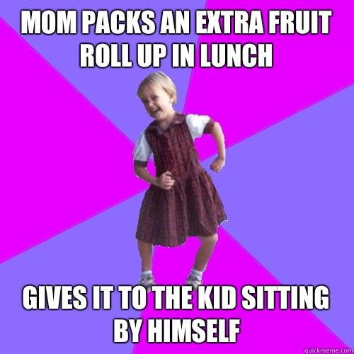 Mom packs an extra fruit roll up in lunch  Gives it to the kid sitting by himself - Mom packs an extra fruit roll up in lunch  Gives it to the kid sitting by himself  Socially awesome kindergartener