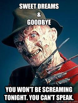 Sweet Dreams  &  Goodbye You Won't Be Screaming Tonight. You Can't Speak.