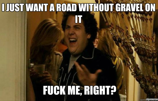 I just want a road without gravel on it FUCK ME, RIGHT? - I just want a road without gravel on it FUCK ME, RIGHT?  fuck me right