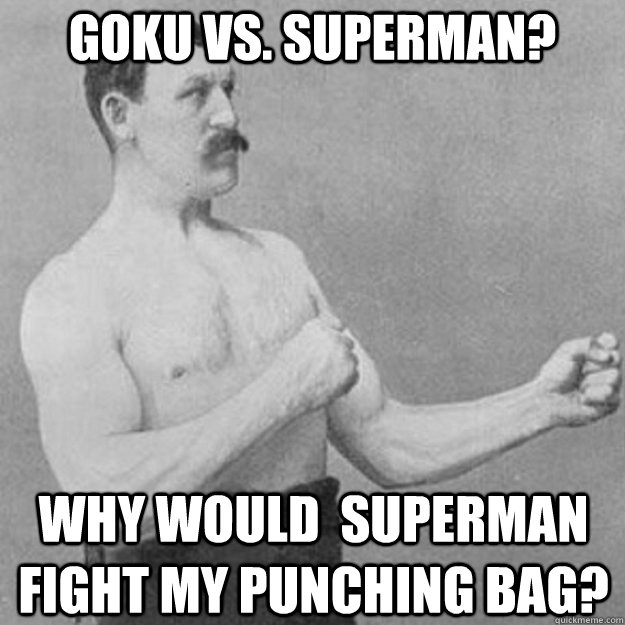 Goku Vs. Superman? Why would  Superman fight my punching bag? - Goku Vs. Superman? Why would  Superman fight my punching bag?  overly manly man