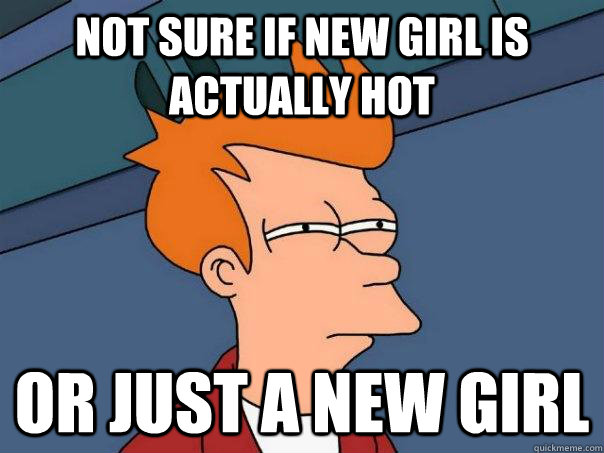 Not sure if new girl is actually hot Or just a new girl - Not sure if new girl is actually hot Or just a new girl  Futurama Fry