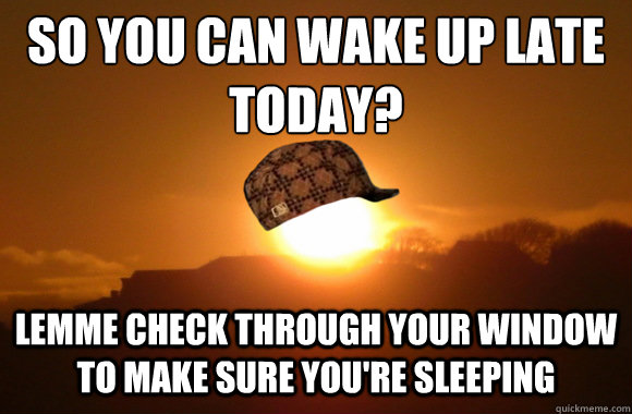 So you can wake up late today? Lemme check through your window to make sure you're sleeping  Scumbag Sun