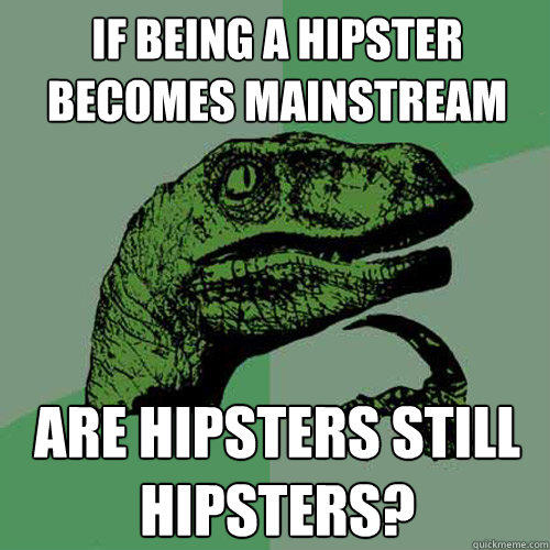 IF being a hipster becomes mainstream are hipsters still hipsters? - IF being a hipster becomes mainstream are hipsters still hipsters?  Philosoraptor