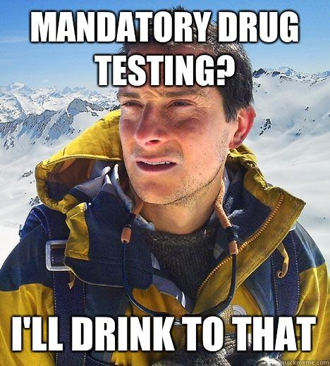 Mandatory drug testing? I'll drink to that