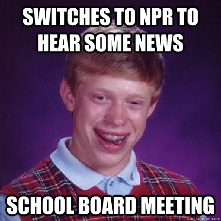 switches to NPR to hear some news School Board Meeting - switches to NPR to hear some news School Board Meeting  BadLuck Brian