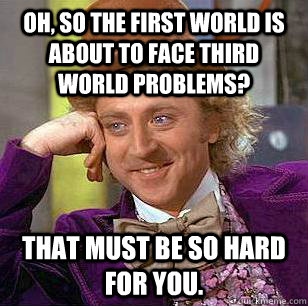Oh, so the first world is about to face third world problems? That must be so hard for you. - Oh, so the first world is about to face third world problems? That must be so hard for you.  Condescending Wonka