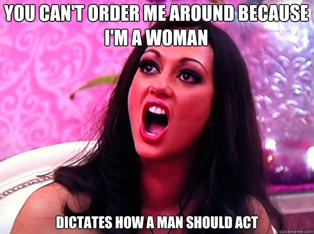 You can't order me around because I'm a woman Dictates how a man should act - You can't order me around because I'm a woman Dictates how a man should act  Feminist Nazi