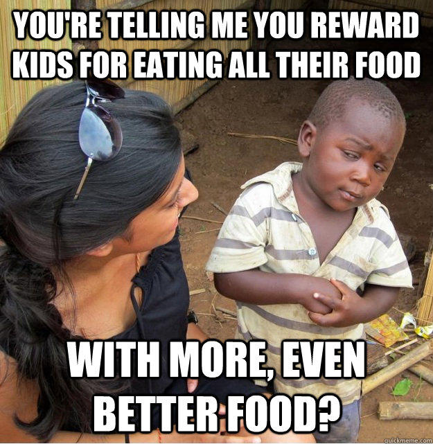 You're telling me you reward kids for eating all their food with more, even better food? - You're telling me you reward kids for eating all their food with more, even better food?  Skeptical Third World Kid