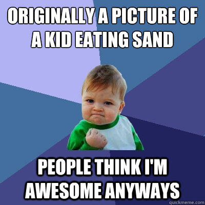 originally a picture of a kid eating sand people think I'm awesome anyways - originally a picture of a kid eating sand people think I'm awesome anyways  Success Kid