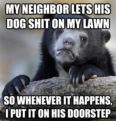 my neighbor lets his dog shit on my lawn so whenever it happens, i put it on his doorstep - my neighbor lets his dog shit on my lawn so whenever it happens, i put it on his doorstep  Misc