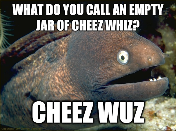 What do you call an empty jar of cheez whiz? Cheez wuz - What do you call an empty jar of cheez whiz? Cheez wuz  Bad Joke Eel